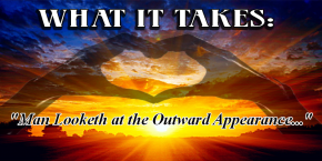 What it Takes: Man Looketh at the Outward Appearance...