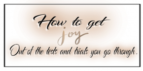 HOW TO GET JOY OUT OF THE TESTS AND TRIALS YOU GO THROUGH