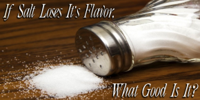 If Salt Loses It's Flavor, Then What Good Is It?