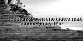 Breaking Down The Walls That Hinder Your Life